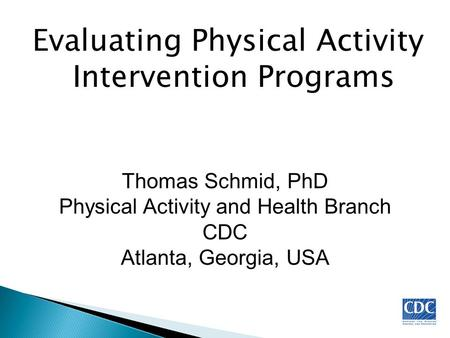 Evaluating Physical Activity Intervention Programs Thomas Schmid, PhD Physical Activity and Health Branch CDC Atlanta, Georgia, USA.