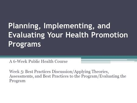 Planning, Implementing, and Evaluating Your Health Promotion Programs A 6-Week Public Health Course Week 5: Best Practices Discussion/Applying Theories,