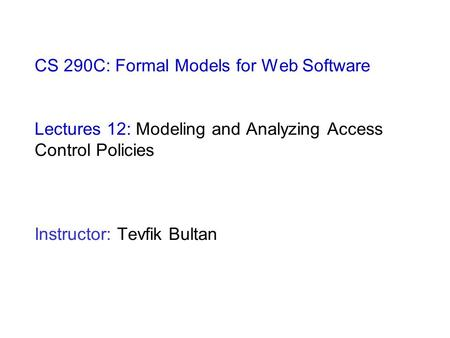 CS 290C: Formal Models for Web Software Lectures 12: Modeling and Analyzing Access Control Policies Instructor: Tevfik Bultan.