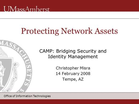 Office of Information Technologies CAMP: Bridging Security and Identity Management Christopher Misra 14 February 2008 Tempe, AZ Protecting Network Assets.