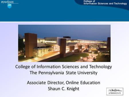 College of Information Sciences and Technology The Pennsylvania State University Associate Director, Online Education Shaun C. Knight.