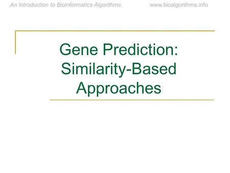 An Introduction to Bioinformatics Algorithmswww.bioalgorithms.info Gene Prediction: Similarity-Based Approaches.
