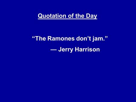 "Quotation of the Day ""The Ramones don't jam."" — Jerry Harrison."