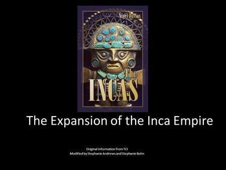 The Expansion of the Inca Empire Original Information from TCI Modified by Stephanie Andrews and Stephanie Bohn.