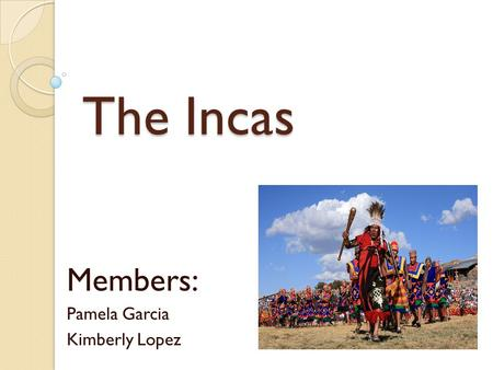 The Incas Members: Pamela Garcia Kimberly Lopez. Development The Incas were people of a powerful empire that ruled part of South America in the 1400s.