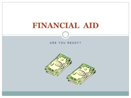 ARE YOU READY? FINANCIAL AID. COST OF ATTENDANCE Tuition and Fees Room and Board Books & Supplies Incidentals.