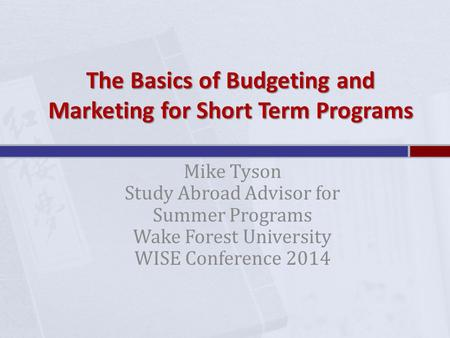 The Basics of Budgeting and Marketing for Short Term Programs Mike Tyson Study Abroad Advisor for Summer Programs Wake Forest University WISE Conference.