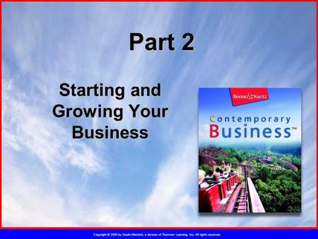 Copyright © 2005 by South-Western, a division of Thomson Learning, Inc. All rights reserved. Part 2 Starting and Growing Your Business.