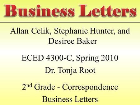 Allan Celik, Stephanie Hunter, and Desiree Baker ECED 4300-C, Spring 2010 Dr. Tonja Root 2 nd Grade - Correspondence Business Letters.