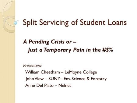Split Servicing of Student Loans A Pending Crisis or – Just a Temporary Pain in the #$% Presenters: William Cheetham – LeMoyne College John View – SUNY–