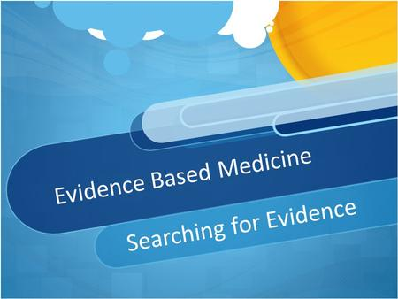 Evidence Based Medicine Searching for Evidence. Evidence Based Practice: Steps 1.A sk focused clinical question 2.S earch for the best evidence 3.A ppraise/assess.
