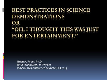 Brian A. Pyper, Ph.D. BYU-Idaho Dept. of Physics ISTA/ICTM Conference Keynote Fall 2013.