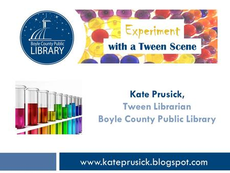 Www.kateprusick.blogspot.com with a Tween Scene Kate Prusick, Tween Librarian Boyle County Public Library Experiment.