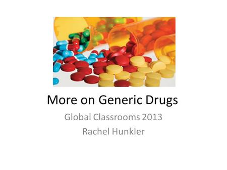 More on Generic Drugs Global Classrooms 2013 Rachel Hunkler.
