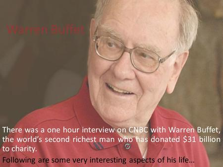 Warren Buffet There was a one hour interview on CNBC with Warren Buffet, the world's second richest man who has donated $31 billion to charity. Following.