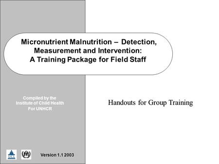 ICH/UNHCR Handout Micronutrient Malnutrition–Detection, Measurement and Intervention: A Training Package for Field Staff Compiled by the Institute of Child.