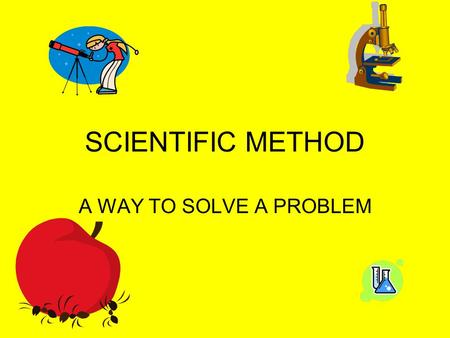 SCIENTIFIC METHOD A WAY TO SOLVE A PROBLEM. SCIENTIFIC METHOD SERIES OF STEPS THAT A SCIENTIST WILL USE TO SOLVE A PROBLEM.