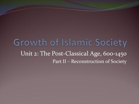 Unit 2: The Post-Classical Age, 600-1450 Part II – Reconstruction of Society.