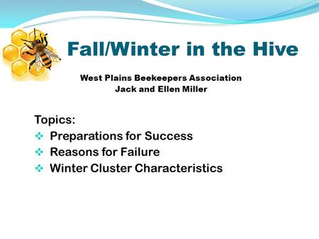 Fall/Winter in the Hive West Plains Beekeepers Association Jack and Ellen Miller Topics:  Preparations for Success  Reasons for Failure  Winter Cluster.