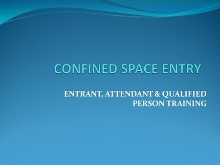 ENTRANT, ATTENDANT & QUALIFIED PERSON TRAINING. COURSE OVERVIEW Introduction and Purpose Defining a Confined Space Locations and Types of Confined Spaces.
