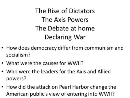 The Rise of Dictators The Axis Powers The Debate at home Declaring War How does democracy differ from communism and socialism? What were the causes for.