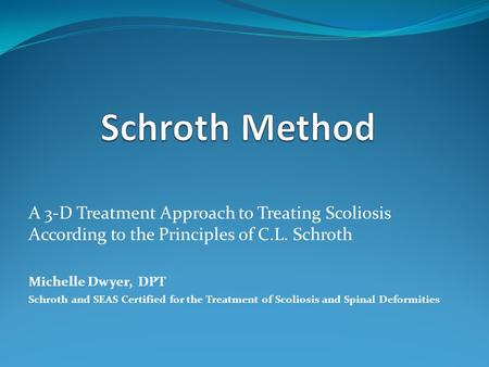 A 3-D Treatment Approach to Treating Scoliosis According to the Principles of C.L. Schroth Michelle Dwyer, DPT Schroth and SEAS Certified for the Treatment.