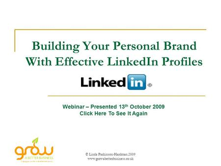© Linda Parkinson-Hardman 2009 www.growabetterbusiness.co.uk Building Your Personal Brand With Effective LinkedIn Profiles Webinar – Presented 13 th October.