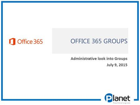 OFFICE 365 GROUPS Administrative look into Groups July 9, 2015.