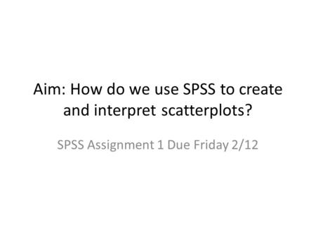 Aim: How do we use SPSS to create and interpret scatterplots? SPSS Assignment 1 Due Friday 2/12.