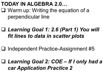 TODAY IN ALGEBRA 2.0…  Warm up: Writing the equation of a perpendicular line  Learning Goal 1: 2.6 (Part 1) You will fit lines to data in scatter plots.