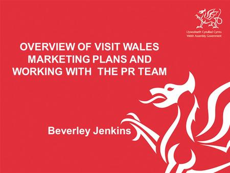 OVERVIEW OF VISIT WALES MARKETING PLANS AND WORKING WITH THE PR TEAM Beverley Jenkins.