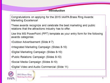 1 Introduction Congratulations on applying for the 2015 IAAPA Brass Ring Awards: Marketing Excellence! These awards recognize and celebrate the best marketing.