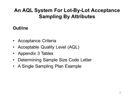 1 An AQL System For Lot-By-Lot Acceptance Sampling By Attributes Outline Acceptance Criteria Acceptable Quality Level (AQL) Appendix 3 Tables Determining.