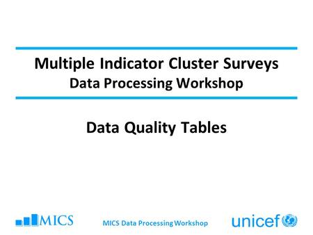 MICS Data Processing Workshop Multiple Indicator Cluster Surveys Data Processing Workshop Data Quality Tables.