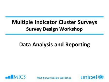 Multiple Indicator Cluster Surveys Survey Design Workshop Data Analysis and Reporting MICS Survey Design Workshop.
