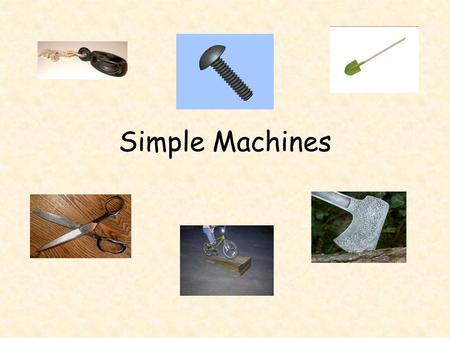 Simple Machines. The Task You must be able to prove that each type of the six simple machines can be found in our school, as well as three compund machines.