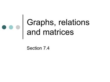 Graphs, relations and matrices Section 7.4. Overview Graph structures are valuable because they can represent relationships among pairs of objects, and.