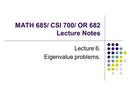MATH 685/ CSI 700/ OR 682 Lecture Notes Lecture 6. Eigenvalue problems.