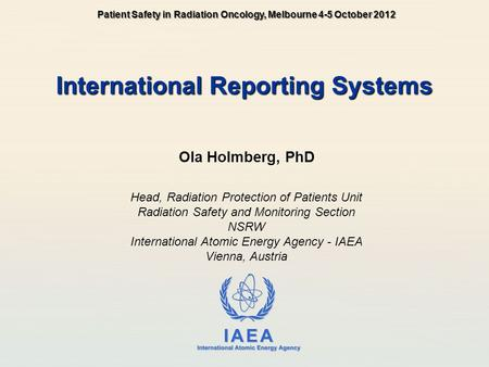 IAEA International Atomic Energy Agency International Reporting Systems Ola Holmberg, PhD Head, Radiation Protection of Patients Unit Radiation Safety.