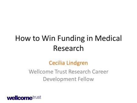 How to Win Funding in Medical Research Cecilia Lindgren Wellcome Trust Research Career Development Fellow.
