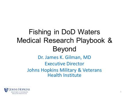 Fishing in DoD Waters Medical Research Playbook & Beyond Dr. James K. Gilman, MD Executive Director Johns Hopkins Military & Veterans Health Institute.