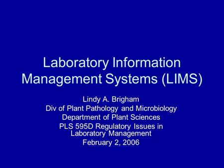 Laboratory Information Management Systems (LIMS) Lindy A. Brigham Div of Plant Pathology and Microbiology Department of Plant Sciences PLS 595D Regulatory.