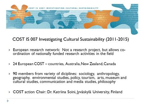 COST IS 007 Investigating Cultural Sustainability (2011-2015)  European research network: Not a research project, but allows co- ordination of nationally.