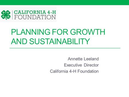 PLANNING FOR GROWTH AND SUSTAINABILITY Annette Leeland Executive Director California 4-H Foundation.