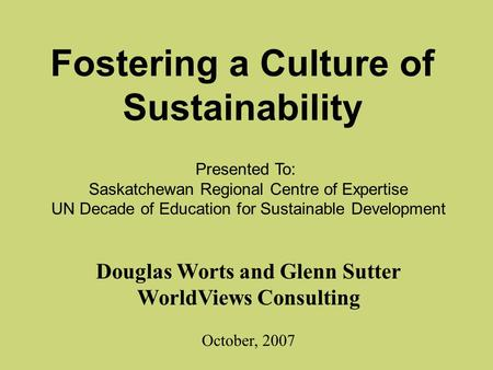 Fostering a Culture of Sustainability Douglas Worts and Glenn Sutter WorldViews Consulting October, 2007 Presented To: Saskatchewan Regional Centre of.