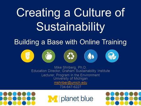 Creating a Culture of Sustainability Building a Base with Online Training Mike Shriberg, Ph.D. Education Director, Graham Sustainability Institute Lecturer,
