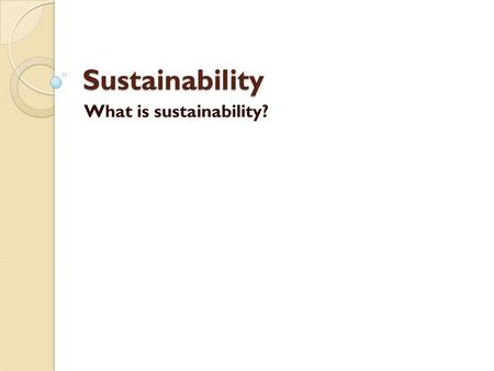 Sustainability What is sustainability?. What is the meaning for us? People and culture Environment Job - money Cities or country You and I Other people.