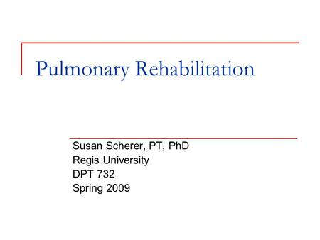 Pulmonary Rehabilitation Susan Scherer, PT, PhD Regis University DPT 732 Spring 2009.