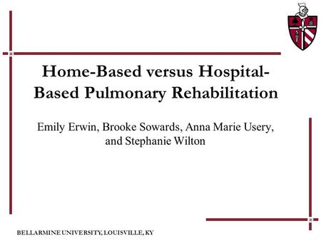 BELLARMINE UNIVERSITY, LOUISVILLE, KY Home-Based versus Hospital- Based Pulmonary Rehabilitation Emily Erwin, Brooke Sowards, Anna Marie Usery, and Stephanie.