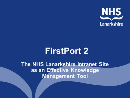 FirstPort 2 The NHS Lanarkshire Intranet Site as an Effective Knowledge Management Tool.